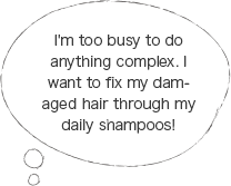 I'm too busy to do anything complex. I want to fix my damaged hair through my daily shampoos!